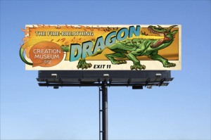 Advertising the fire-breathing dragon at the Creation Museum. It isn't just that dragons existed but Ham's literalism leads to their being literally having fire-breathing abilities.